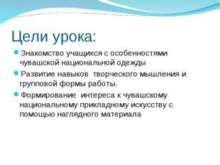 Цели урока: Знакомство учащихся с особенностями чувашской национальной одежды