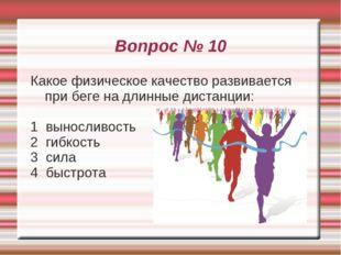 Вопрос № 10 Какое физическое качество развивается при беге на длинные дистанц