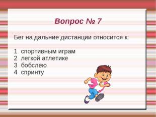 Вопрос № 7 Бег на дальние дистанции относится к: 1 спортивным играм 2 легкой