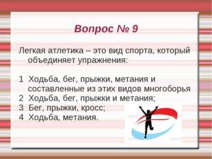 Вопрос № 9 Легкая атлетика – это вид спорта, который объединяет упражнения: 1