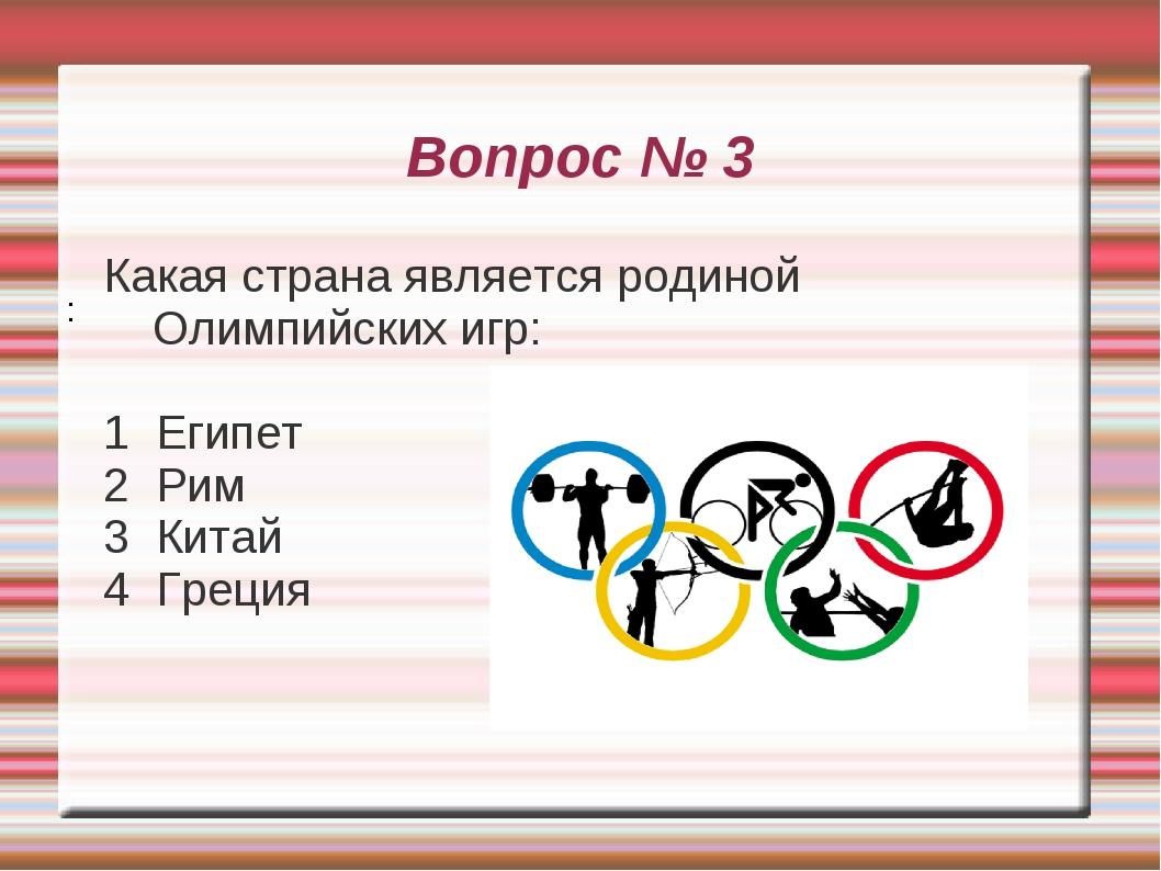 Вопрос № 3 Какая страна является родиной Олимпийских игр: 1 Египет 2 Рим 3 Ки...