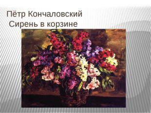 Пётр Кончаловский Сирень в корзине