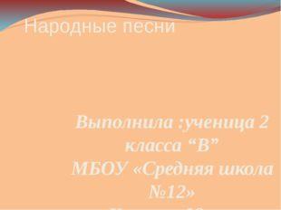"""Народные песни Выполнила :ученица 2 класса """"В"""" МБОУ «Средняя школа №12» Карпо"""