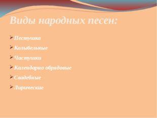 Виды народных песен: Пестушка Колыбельные Частушки Календарно обрядовые Сваде