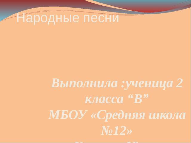 """Народные песни Выполнила :ученица 2 класса """"В"""" МБОУ «Средняя школа №12» Карпо..."""