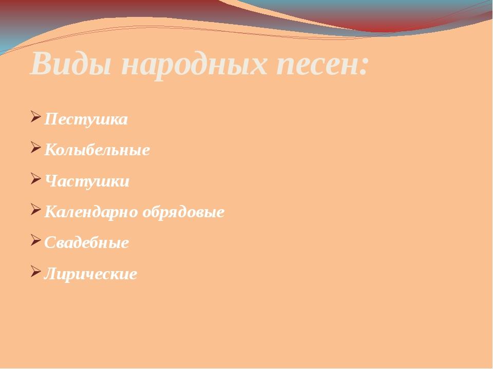 Виды народных песен: Пестушка Колыбельные Частушки Календарно обрядовые Сваде...