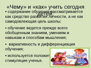 «Чему» и «как» учить сегодня детей: • содержание обучения рассматривается как