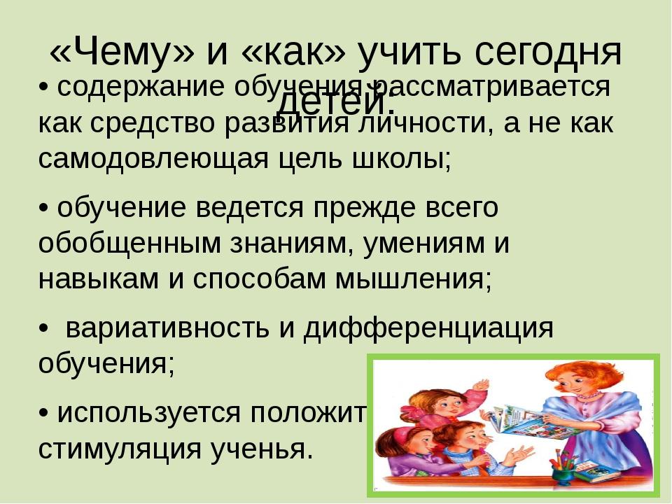 «Чему» и «как» учить сегодня детей: • содержание обучения рассматривается как...