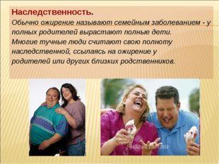 Наследственность. Обычно ожирение называют семейным заболеванием - у полных р