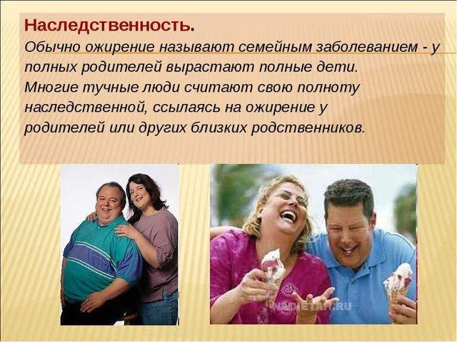 Наследственность. Обычно ожирение называют семейным заболеванием - у полных р...