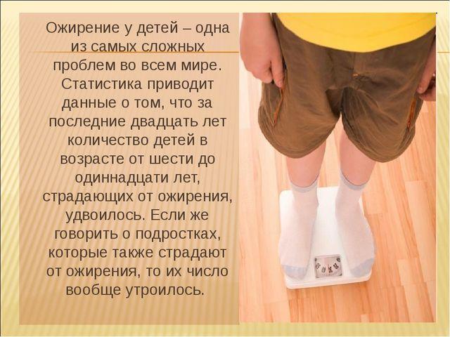 Ожирение у детей – одна из самых сложных проблем во всем мире. Статистика пр...