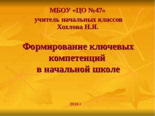 Формирование ключевых компетенций в начальной школе МБОУ «ЦО №47» учитель нач