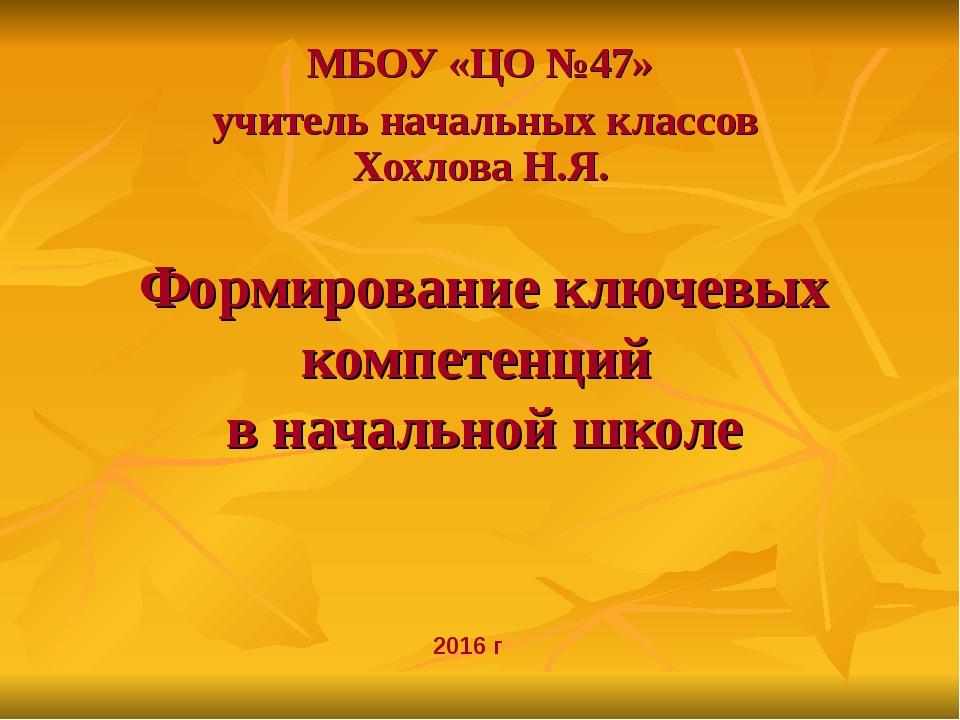 Формирование ключевых компетенций в начальной школе МБОУ «ЦО №47» учитель нач...