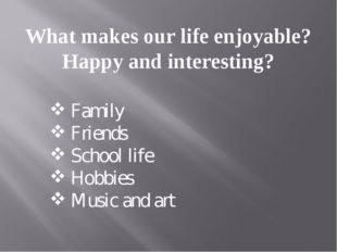 What makes our life enjoyable? Happy and interesting? Family Friends School l