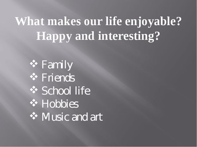 What makes our life enjoyable? Happy and interesting? Family Friends School l...