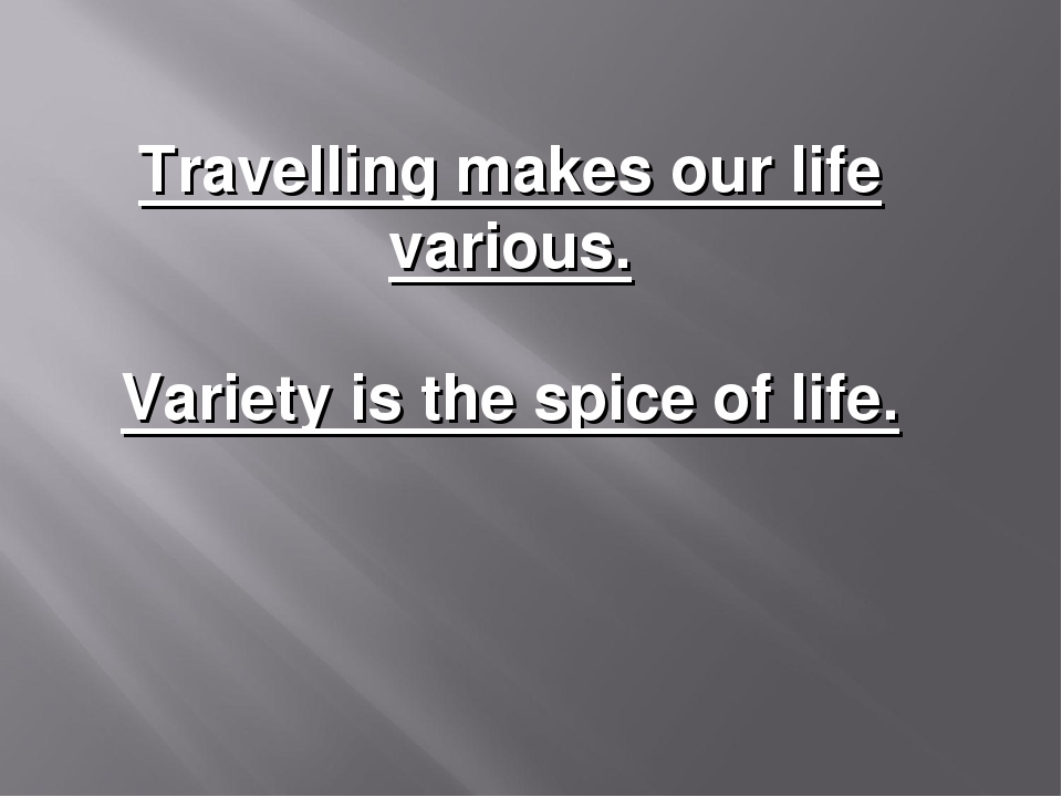Travelling makes our life various. Variety is the spice of life.