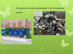 За год житель планеты выбрасывает 1 000 килограммов мусора.