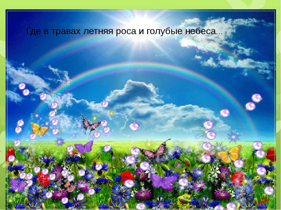 Где в травах летняя роса и голубые небеса…