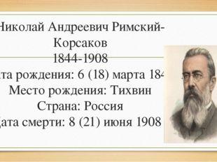 Николай Андреевич Римский-Корсаков 1844-1908 Дата рождения: 6 (18) марта 1844