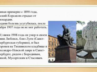 Начиная примерно с 1890 года, Римский-Корсаков страдал от стенокардии. С года