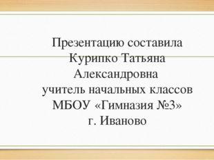Презентацию составила Курипко Татьяна Александровна учитель начальных классов