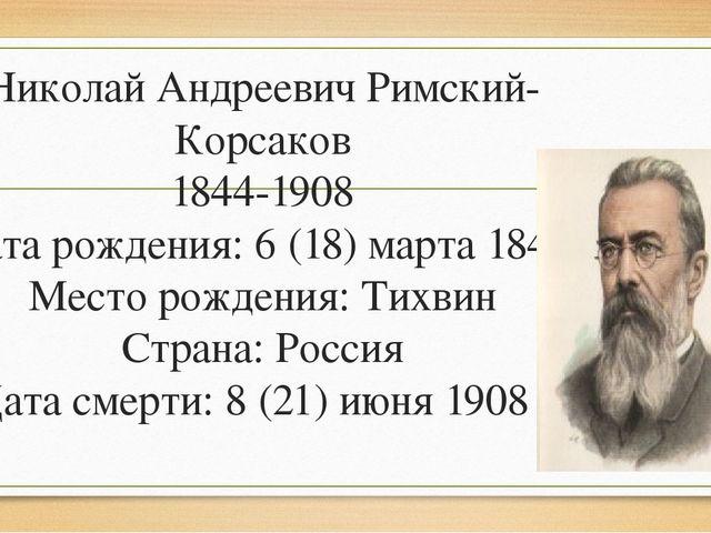 Николай Андреевич Римский-Корсаков 1844-1908 Дата рождения: 6 (18) марта 1844...