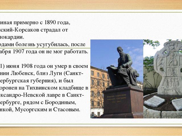 Начиная примерно с 1890 года, Римский-Корсаков страдал от стенокардии. С года...