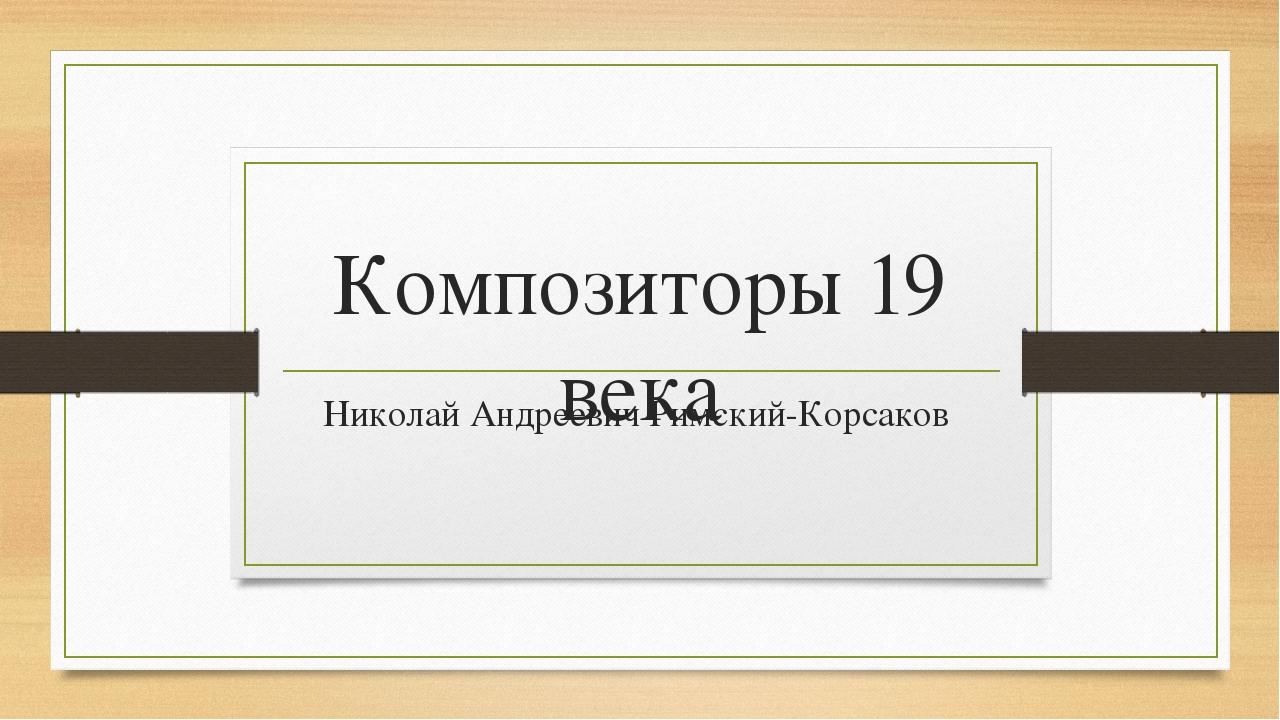 Композиторы 19 века Николай Андреевич Римский-Корсаков