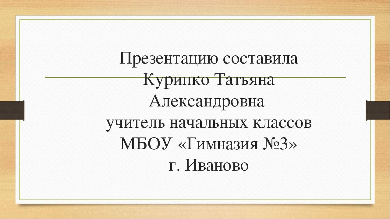 Презентацию составила Курипко Татьяна Александровна учитель начальных классов...