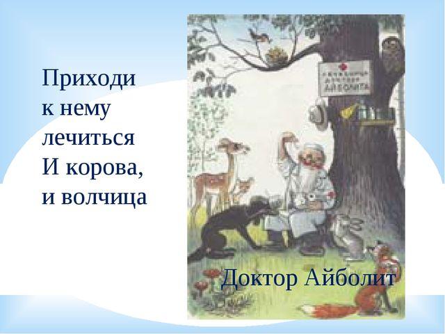 Доктор Айболит Приходи к нему лечиться И корова, и волчица