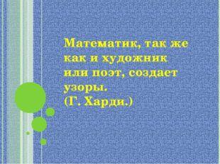"""Математик, так же как и художник или поэт, создает узоры. (Г. Харди.) МОУ """"М"""