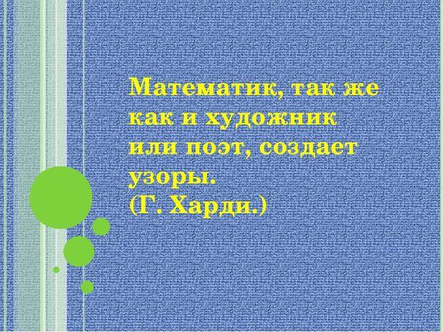 """Математик, так же как и художник или поэт, создает узоры. (Г. Харди.) МОУ """"М..."""