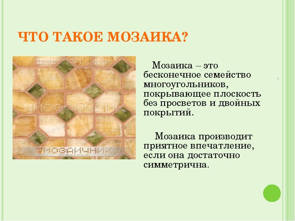 ЧТО ТАКОЕ МОЗАИКА? Мозаика – это бесконечное семейство многоугольников, покры...