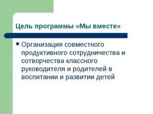 Цель программы «Мы вместе» Организация совместного продуктивного сотрудничест