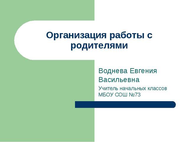 Организация работы с родителями Воднева Евгения Васильевна Учитель начальных...