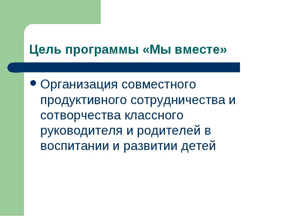 Цель программы «Мы вместе» Организация совместного продуктивного сотрудничест...