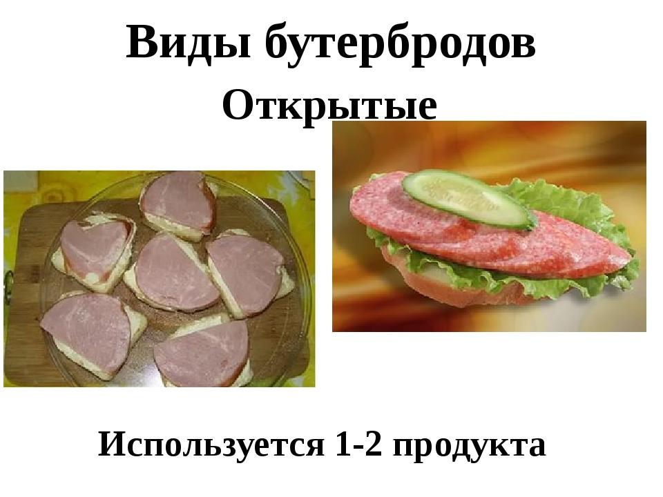 Виды бутербродов Открытые Используется 1-2 продукта