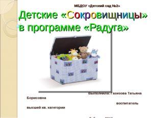МБДОУ «Детский сад №2» Детские «Сокровищницы» в программе «Радуга» Выполнила