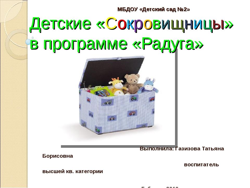 МБДОУ «Детский сад №2» Детские «Сокровищницы» в программе «Радуга» Выполнила...