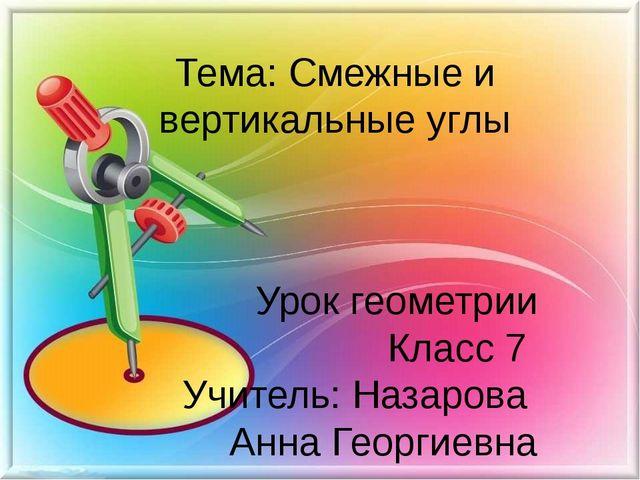 Тема: Смежные и вертикальные углы Урок геометрии Класс 7 Учитель: Назарова Ан...