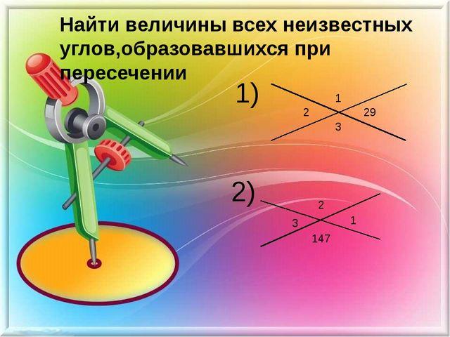 Найти величины всех неизвестных углов,образовавшихся при пересечении 1) 2) 1...