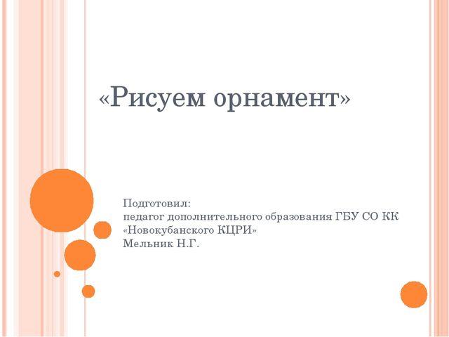 «Рисуем орнамент» Подготовил: педагог дополнительного образования ГБУ СО КК «...