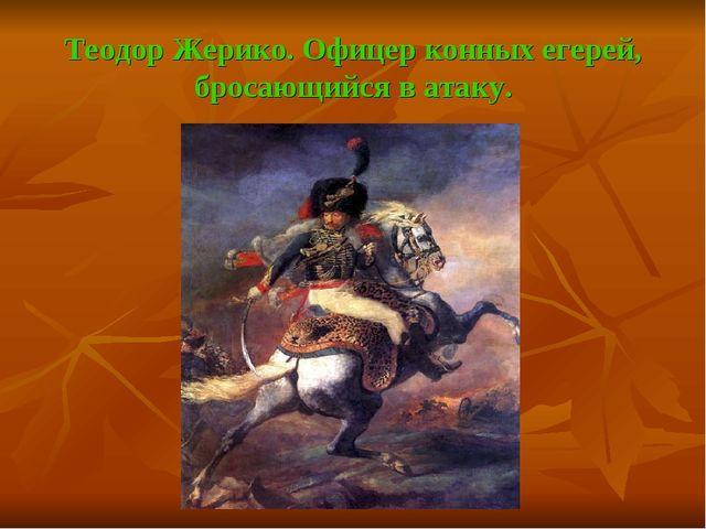 Теодор Жерико. Офицер конных егерей, бросающийся в атаку.