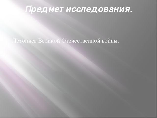 Предмет исследования. Летопись Великой Отечественной войны.