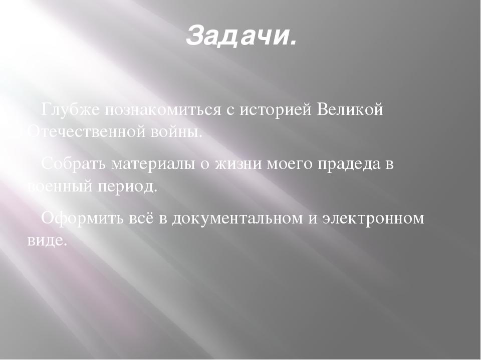 Задачи. Глубже познакомиться с историей Великой Отечественной войны. Собрать...