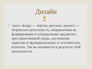 (англ. design — чертеж, рисунок, проект) — творческая деятельность, направле