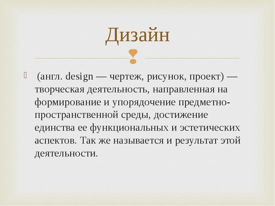 (англ. design — чертеж, рисунок, проект) — творческая деятельность, направле...