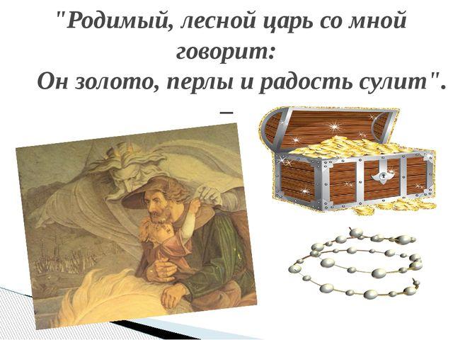 """""""Родимый, лесной царь со мной говорит: Он золото, перлы и радость сулит"""". –"""