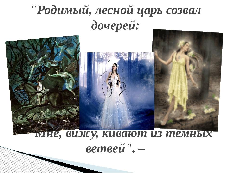 """""""Родимый, лесной царь созвал дочерей: Мне, вижу, кивают из темных ветвей"""". –"""