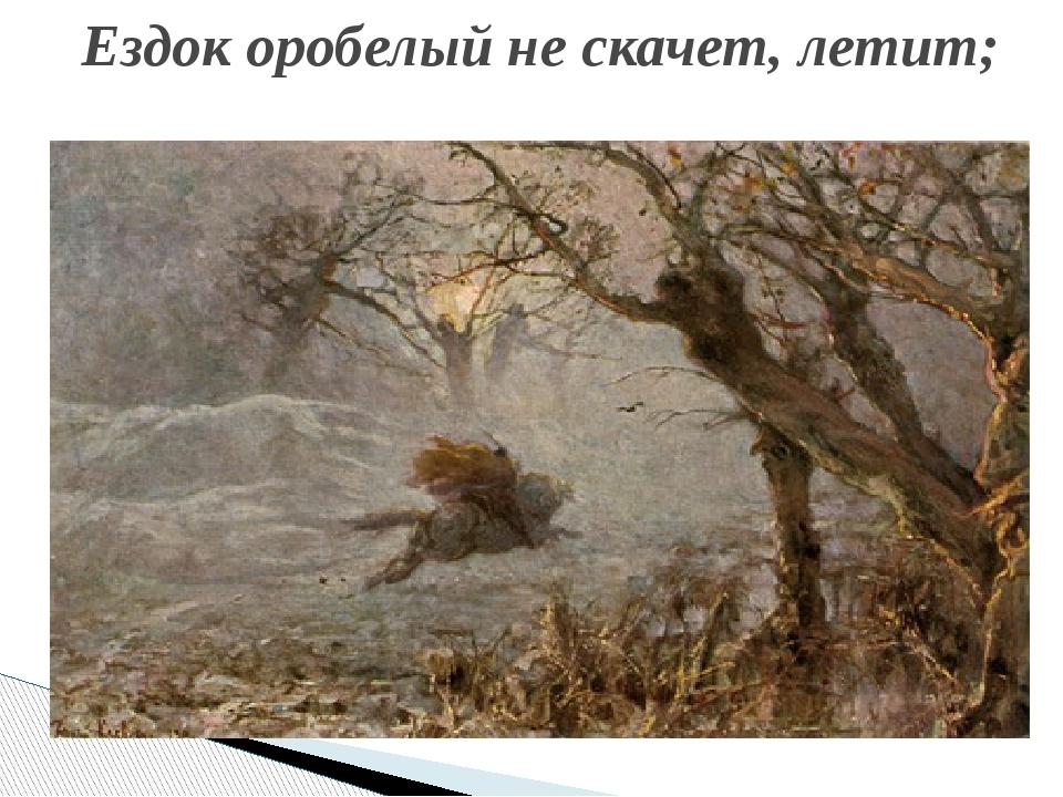 Ездок оробелый не скачет, летит;